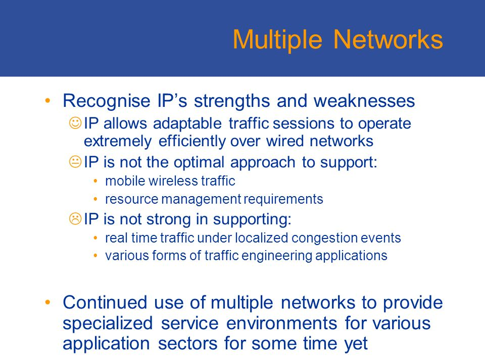 Multiple Networks Recognise IPs strengths and weaknesses IP allows adaptable traffic sessions to operate extremely efficiently over wired networks IP is not the optimal approach to support: mobile wireless traffic resource management requirements IP is not strong in supporting: real time traffic under localized congestion events various forms of traffic engineering applications Continued use of multiple networks to provide specialized service environments for various application sectors for some time yet