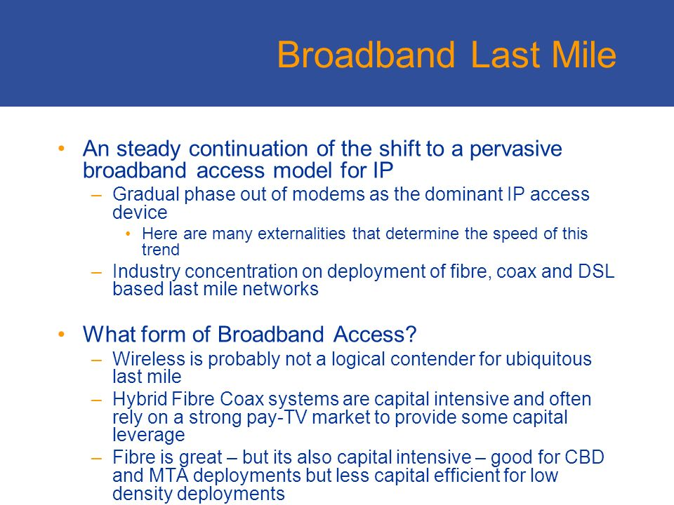 Broadband Last Mile An steady continuation of the shift to a pervasive broadband access model for IP –Gradual phase out of modems as the dominant IP access device Here are many externalities that determine the speed of this trend –Industry concentration on deployment of fibre, coax and DSL based last mile networks What form of Broadband Access.