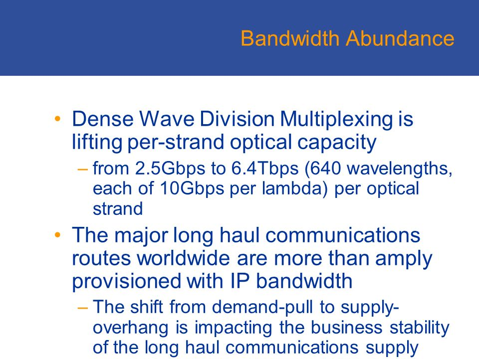 Bandwidth Abundance Dense Wave Division Multiplexing is lifting per-strand optical capacity –from 2.5Gbps to 6.4Tbps (640 wavelengths, each of 10Gbps per lambda) per optical strand The major long haul communications routes worldwide are more than amply provisioned with IP bandwidth –The shift from demand-pull to supply- overhang is impacting the business stability of the long haul communications supply market.
