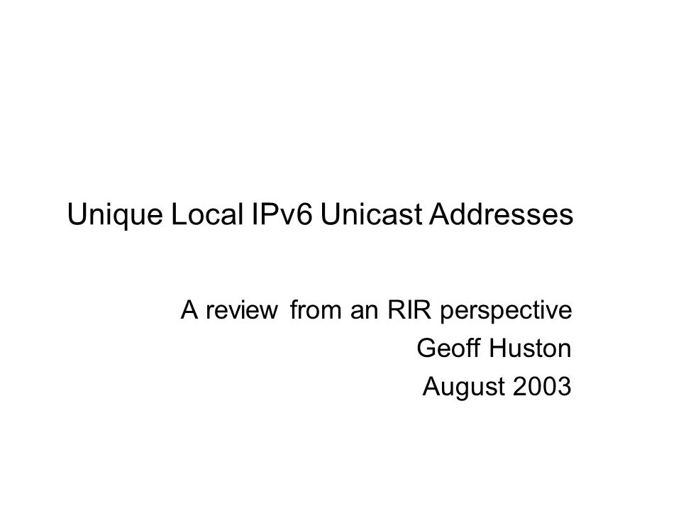 Background IPv6 address architecture includes the requirement for local-use addresses that are: –Useable in a local (non-connected context) –Span more than a link –Are not components of a provider aggregate address block –Not intended to be globally routed –Unique (no NATS!) –Unicast addresses