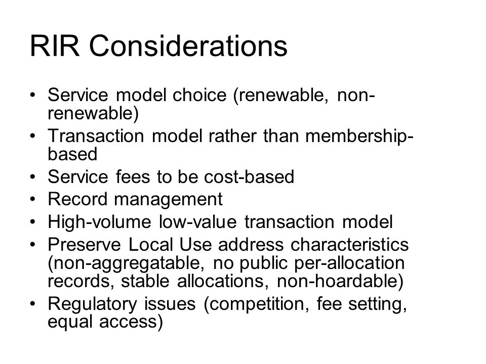 RIR Considerations Service model choice (renewable, non- renewable) Transaction model rather than membership- based Service fees to be cost-based Record management High-volume low-value transaction model Preserve Local Use address characteristics (non-aggregatable, no public per-allocation records, stable allocations, non-hoardable) Regulatory issues (competition, fee setting, equal access)