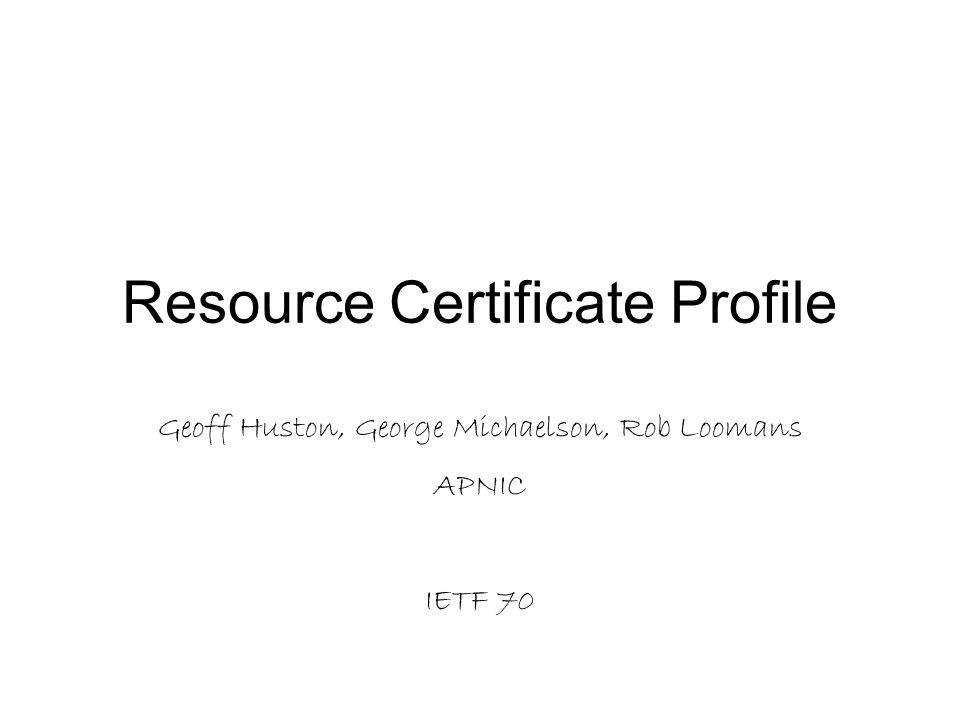 Resource Certificate Profile Geoff Huston, George Michaelson, Rob Loomans APNIC IETF 70