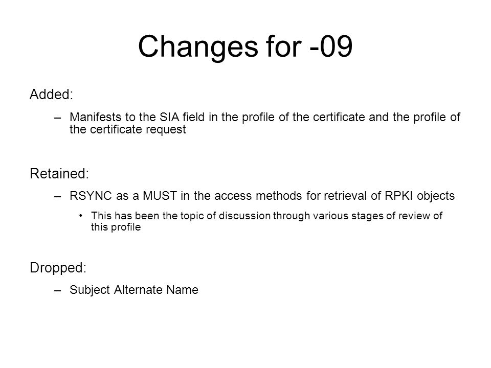Changes for -09 Added: –Manifests to the SIA field in the profile of the certificate and the profile of the certificate request Retained: –RSYNC as a MUST in the access methods for retrieval of RPKI objects This has been the topic of discussion through various stages of review of this profile Dropped: –Subject Alternate Name