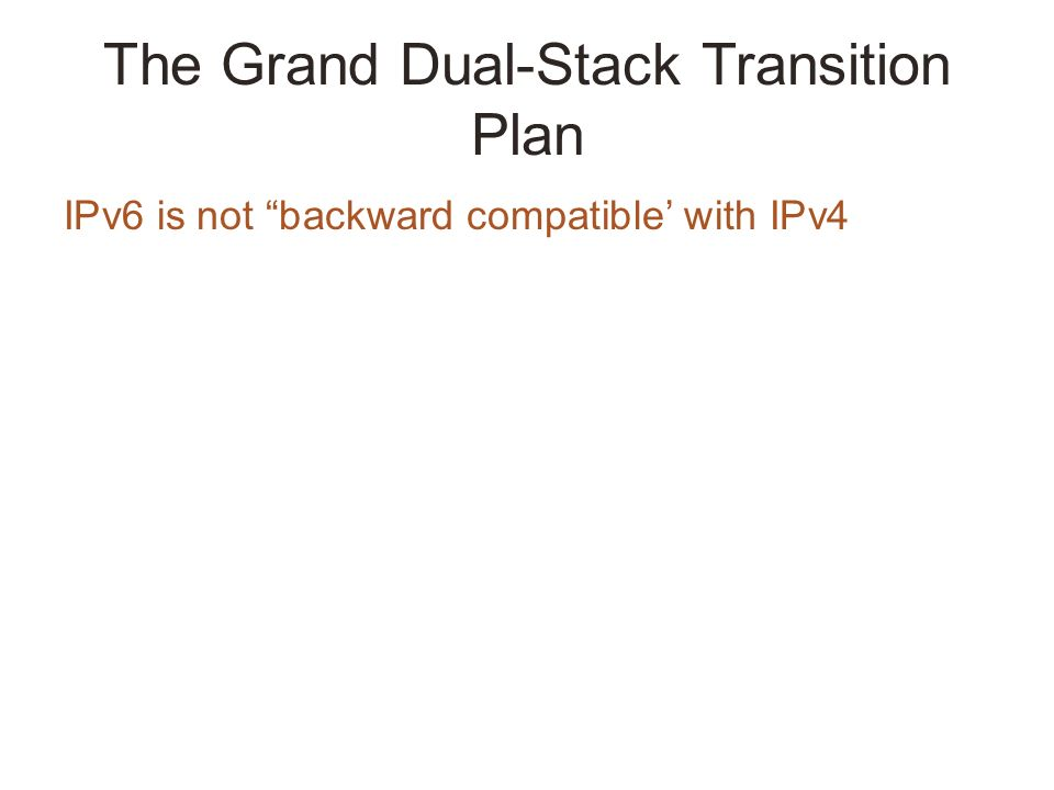 The Grand Dual-Stack Transition Plan IPv6 is not backward compatible with IPv4