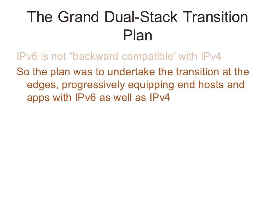 The Grand Dual-Stack Transition Plan IPv6 is not backward compatible with IPv4 So the plan was to undertake the transition at the edges, progressively equipping end hosts and apps with IPv6 as well as IPv4