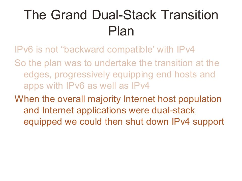 The Grand Dual-Stack Transition Plan IPv6 is not backward compatible with IPv4 So the plan was to undertake the transition at the edges, progressively equipping end hosts and apps with IPv6 as well as IPv4 When the overall majority Internet host population and Internet applications were dual-stack equipped we could then shut down IPv4 support
