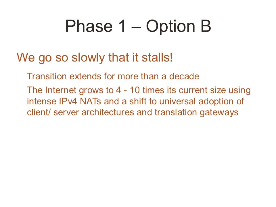 Phase 1 – Option B We go so slowly that it stalls! Transition extends for more than a decade The Internet grows to 4 - 10 times its current size using