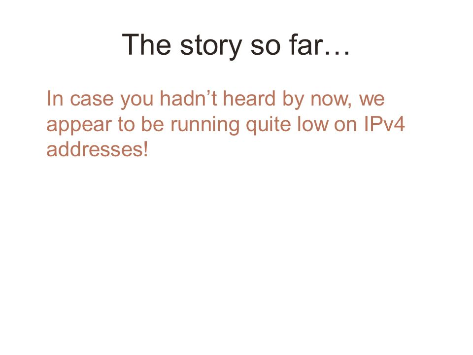 In case you hadnt heard by now, we appear to be running quite low on IPv4 addresses!