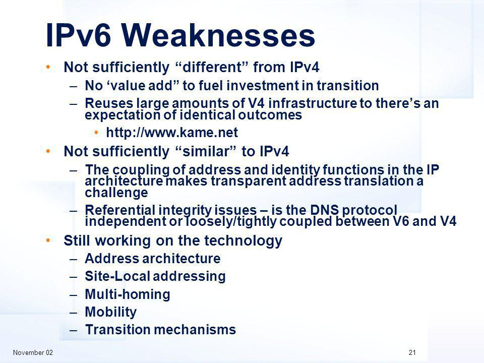 November 0221 IPv6 Weaknesses Not sufficiently different from IPv4 –No value add to fuel investment in transition –Reuses large amounts of V4 infrastructure to theres an expectation of identical outcomes http://www.kame.net Not sufficiently similar to IPv4 –The coupling of address and identity functions in the IP architecture makes transparent address translation a challenge –Referential integrity issues – is the DNS protocol independent or loosely/tightly coupled between V6 and V4 Still working on the technology –Address architecture –Site-Local addressing –Multi-homing –Mobility –Transition mechanisms