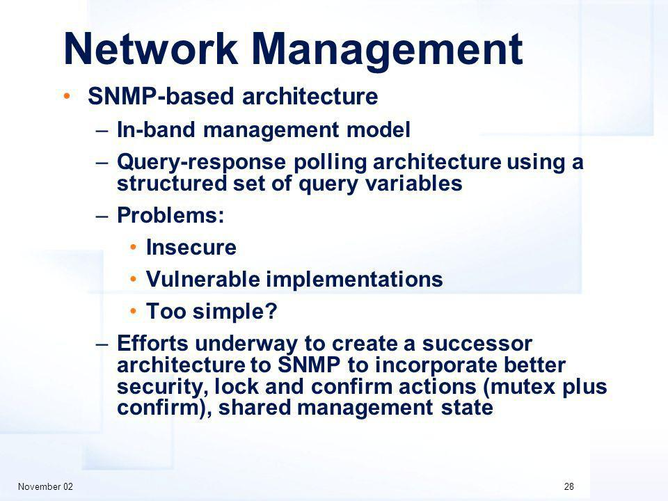 November 0228 Network Management SNMP-based architecture –In-band management model –Query-response polling architecture using a structured set of query variables –Problems: Insecure Vulnerable implementations Too simple.