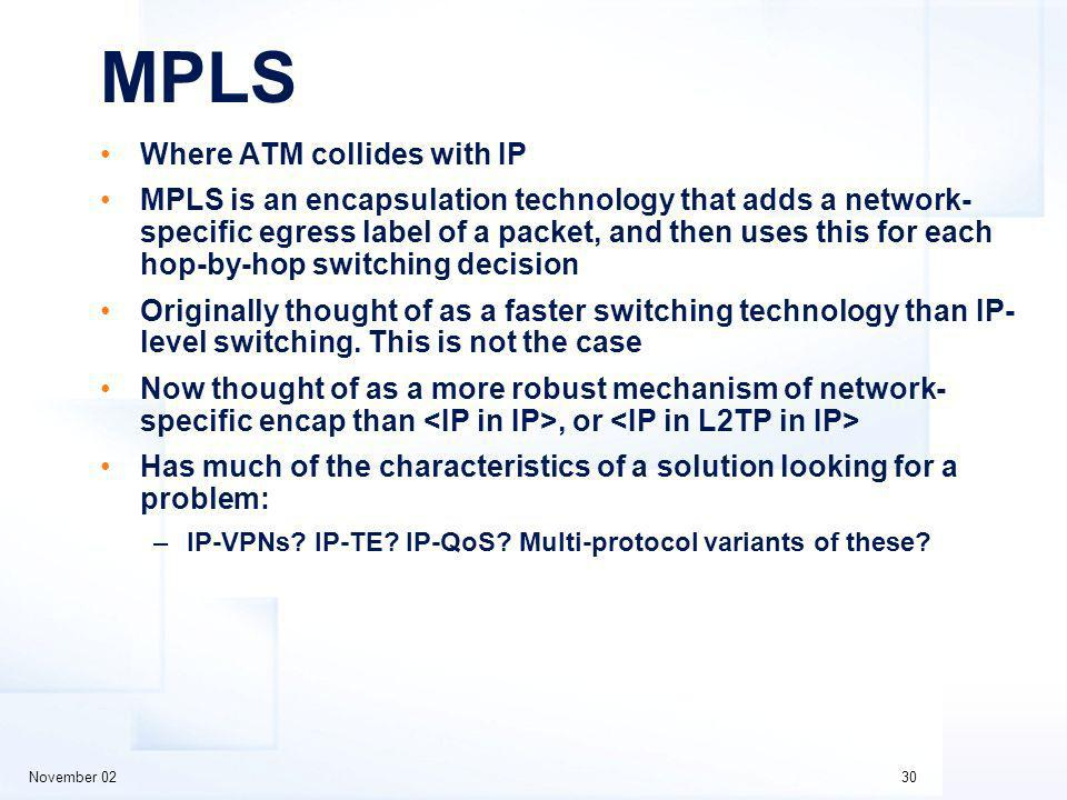 November 0230 MPLS Where ATM collides with IP MPLS is an encapsulation technology that adds a network- specific egress label of a packet, and then uses this for each hop-by-hop switching decision Originally thought of as a faster switching technology than IP- level switching.