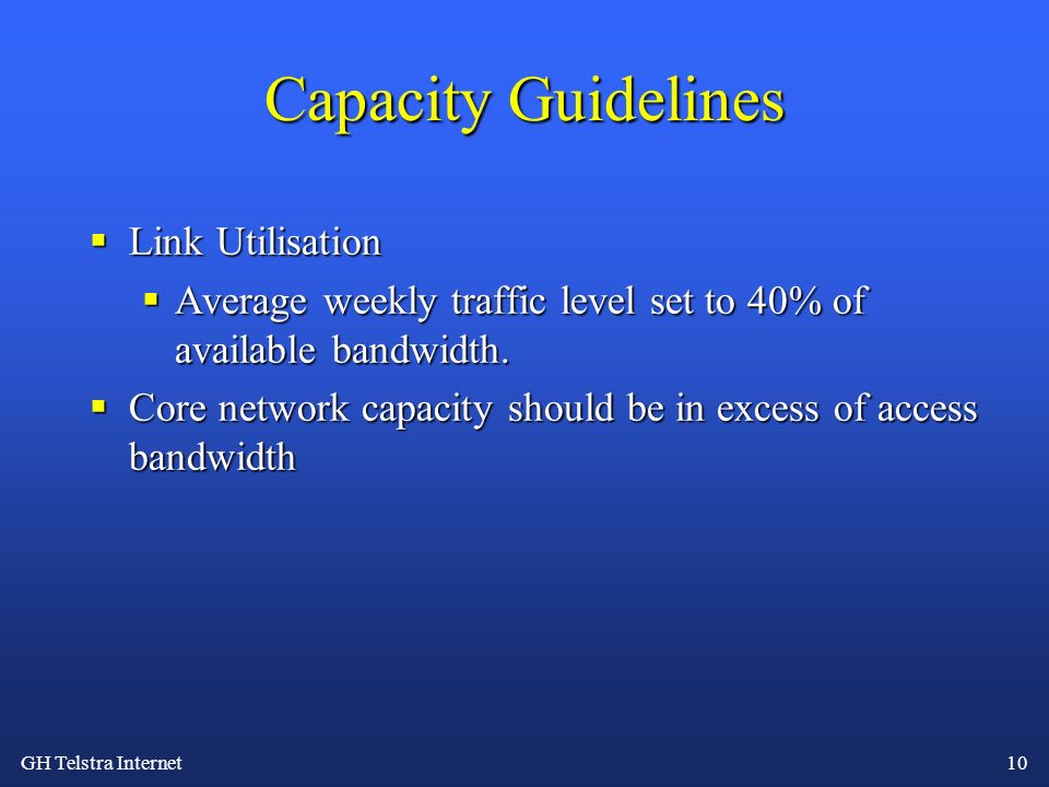 GH Telstra Internet 10 Capacity Guidelines Link Utilisation Link Utilisation Average weekly traffic level set to 40% of available bandwidth. Average w