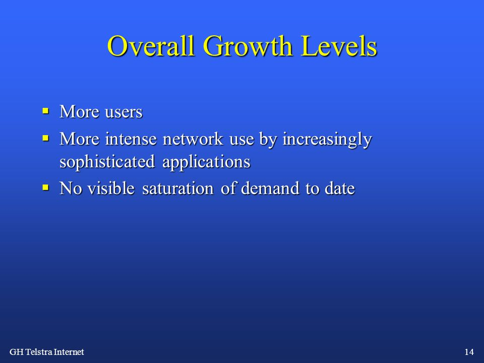 GH Telstra Internet 14 Overall Growth Levels More users More users More intense network use by increasingly sophisticated applications More intense ne