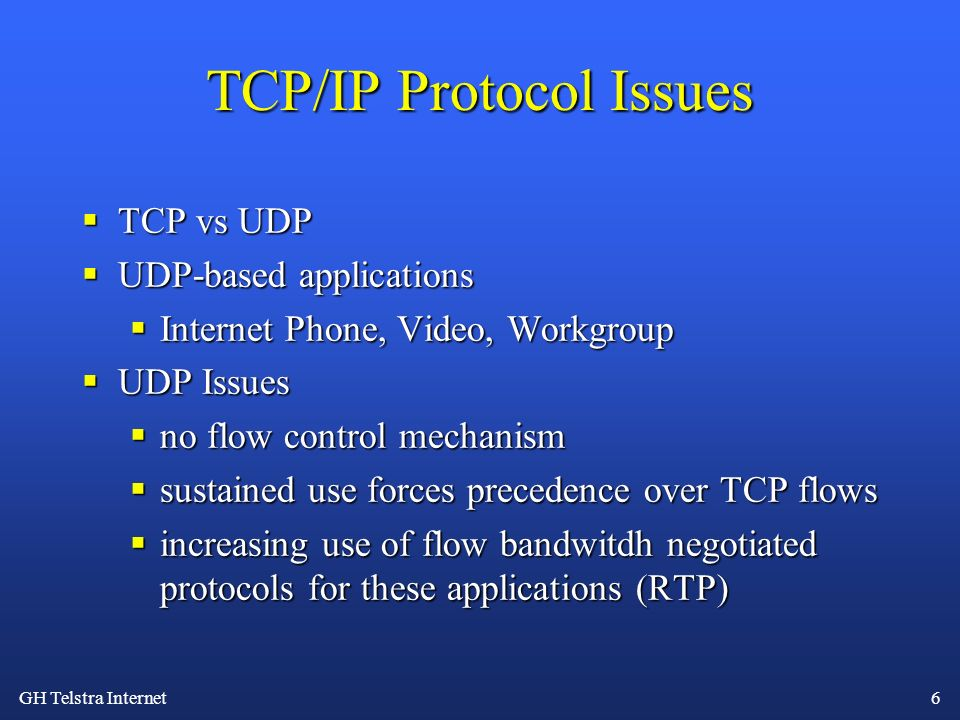 GH Telstra Internet 6 TCP/IP Protocol Issues TCP vs UDP TCP vs UDP UDP-based applications UDP-based applications Internet Phone, Video, Workgroup Internet Phone, Video, Workgroup UDP Issues UDP Issues no flow control mechanism no flow control mechanism sustained use forces precedence over TCP flows sustained use forces precedence over TCP flows increasing use of flow bandwitdh negotiated protocols for these applications (RTP) increasing use of flow bandwitdh negotiated protocols for these applications (RTP)