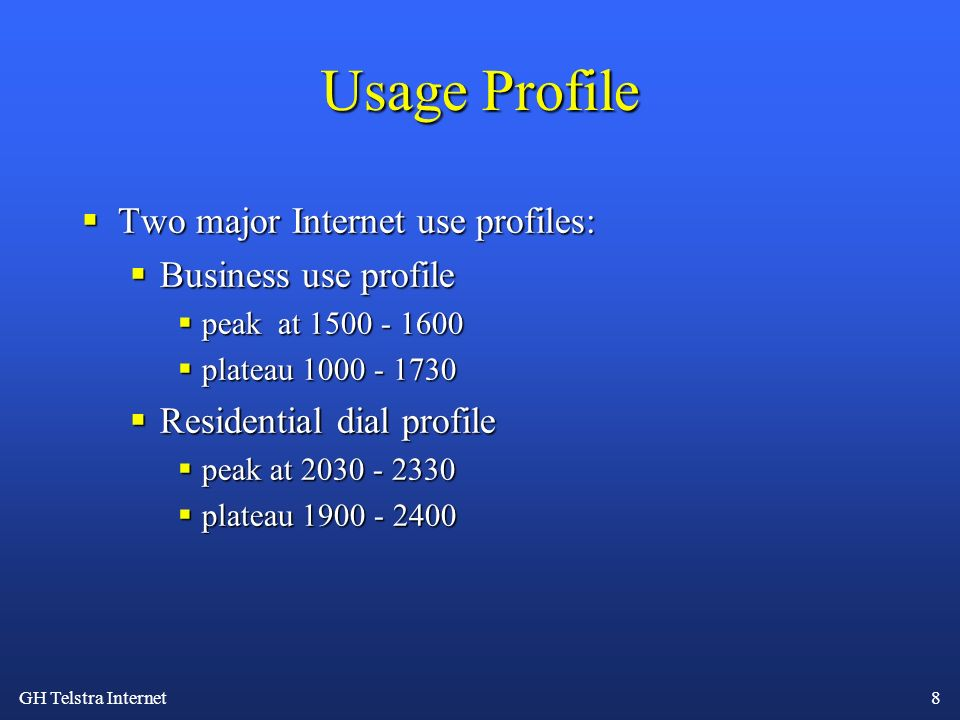GH Telstra Internet 8 Usage Profile Two major Internet use profiles: Two major Internet use profiles: Business use profile Business use profile peak at 1500 - 1600 peak at 1500 - 1600 plateau 1000 - 1730 plateau 1000 - 1730 Residential dial profile Residential dial profile peak at 2030 - 2330 peak at 2030 - 2330 plateau 1900 - 2400 plateau 1900 - 2400