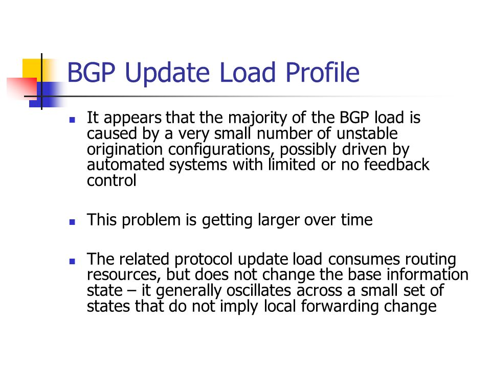 BGP Update Load Profile It appears that the majority of the BGP load is caused by a very small number of unstable origination configurations, possibly driven by automated systems with limited or no feedback control This problem is getting larger over time The related protocol update load consumes routing resources, but does not change the base information state – it generally oscillates across a small set of states that do not imply local forwarding change