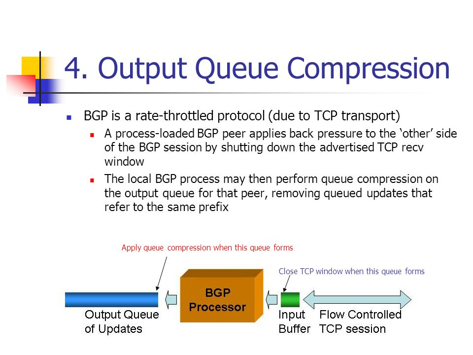 4. Output Queue Compression BGP is a rate-throttled protocol (due to TCP transport) A process-loaded BGP peer applies back pressure to the other side