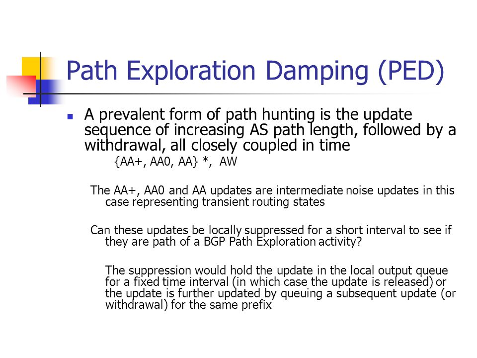 Path Exploration Damping (PED) A prevalent form of path hunting is the update sequence of increasing AS path length, followed by a withdrawal, all closely coupled in time {AA+, AA0, AA} *, AW The AA+, AA0 and AA updates are intermediate noise updates in this case representing transient routing states Can these updates be locally suppressed for a short interval to see if they are path of a BGP Path Exploration activity.