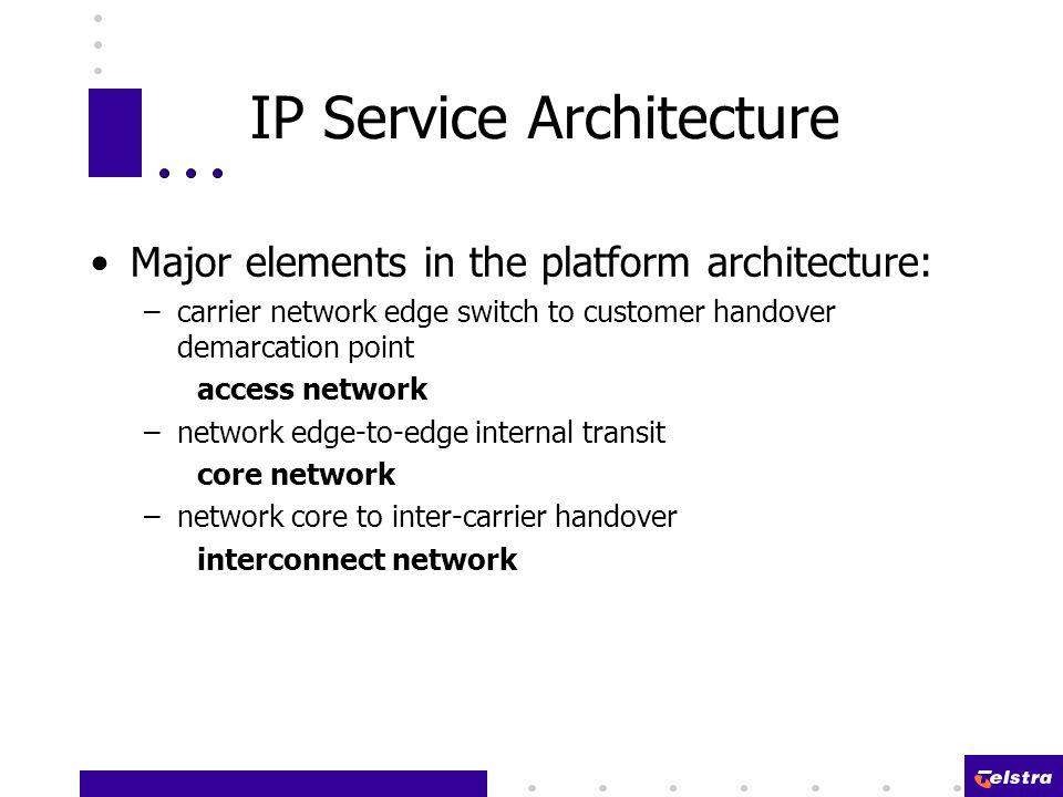 IP Service Architecture Major elements in the platform architecture: –carrier network edge switch to customer handover demarcation point access network –network edge-to-edge internal transit core network –network core to inter-carrier handover interconnect network