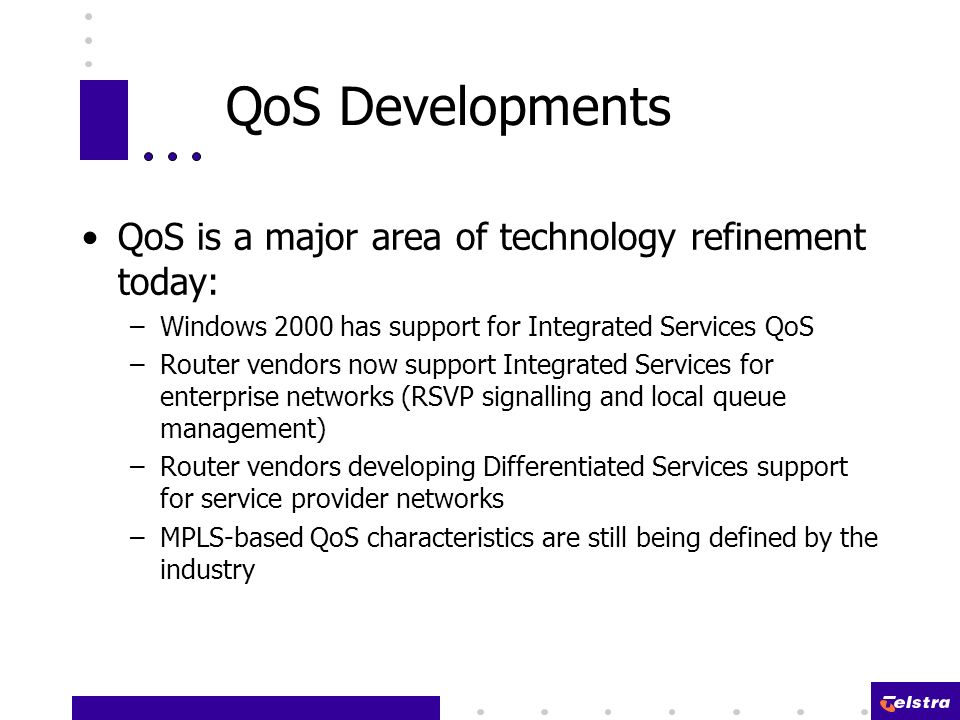 QoS Developments QoS is a major area of technology refinement today: –Windows 2000 has support for Integrated Services QoS –Router vendors now support Integrated Services for enterprise networks (RSVP signalling and local queue management) –Router vendors developing Differentiated Services support for service provider networks –MPLS-based QoS characteristics are still being defined by the industry