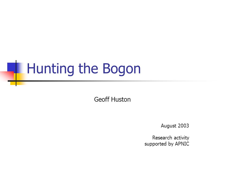 Hunting the Bogon Geoff Huston August 2003 Research activity supported by APNIC
