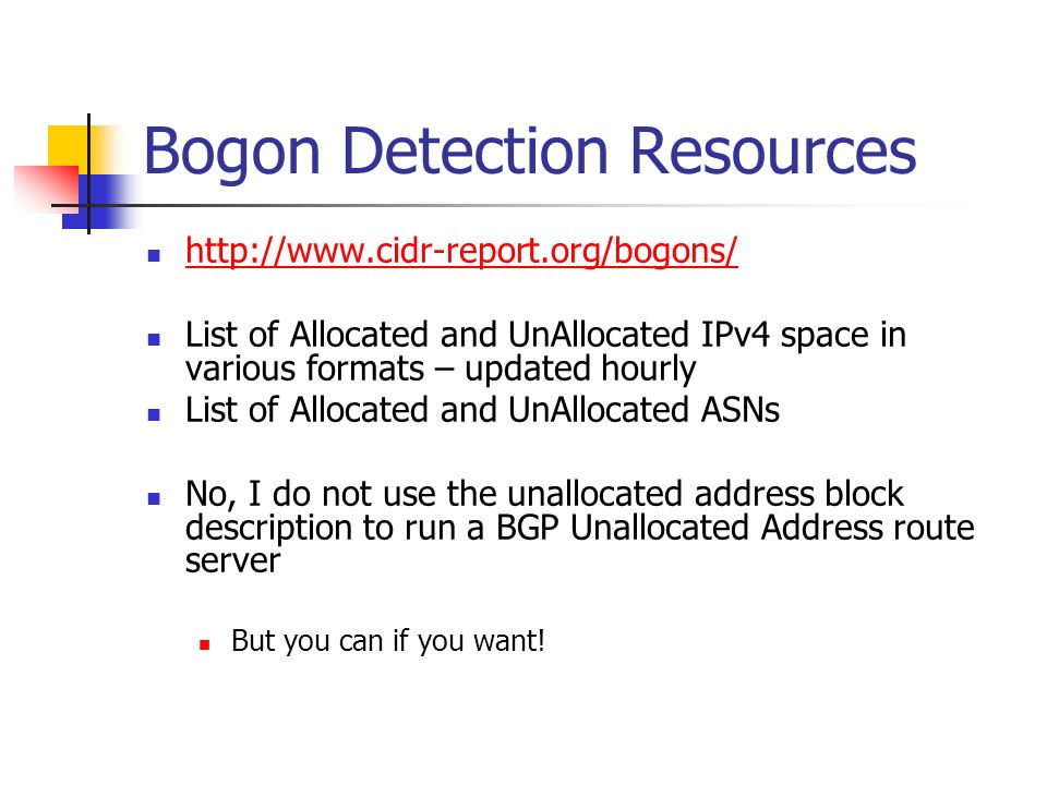 Bogon Detection Resources http://www.cidr-report.org/bogons/ List of Allocated and UnAllocated IPv4 space in various formats – updated hourly List of Allocated and UnAllocated ASNs No, I do not use the unallocated address block description to run a BGP Unallocated Address route server But you can if you want!