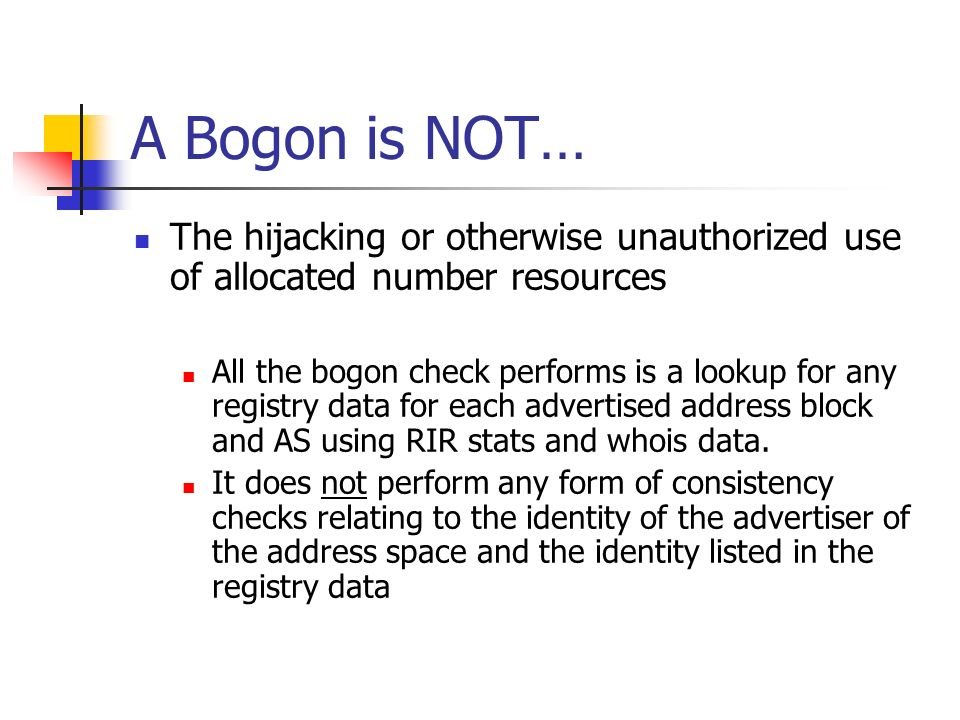 A Bogon is NOT… The hijacking or otherwise unauthorized use of allocated number resources All the bogon check performs is a lookup for any registry data for each advertised address block and AS using RIR stats and whois data.