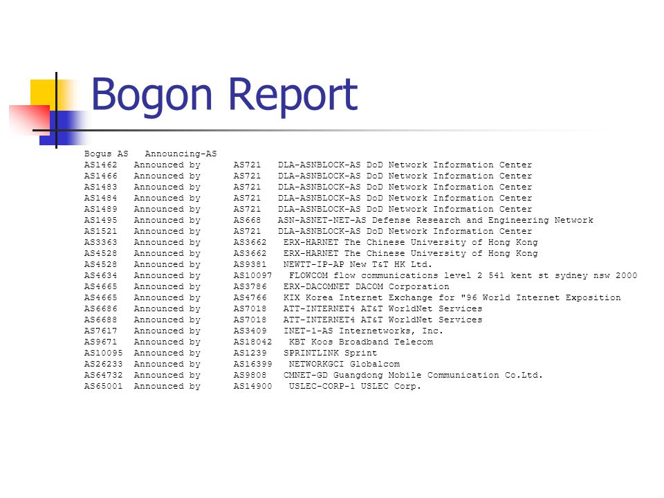 Bogon Report Bogus AS Announcing-AS AS1462 Announced by AS721 DLA-ASNBLOCK-AS DoD Network Information Center AS1466 Announced by AS721 DLA-ASNBLOCK-AS DoD Network Information Center AS1483 Announced by AS721 DLA-ASNBLOCK-AS DoD Network Information Center AS1484 Announced by AS721 DLA-ASNBLOCK-AS DoD Network Information Center AS1489 Announced by AS721 DLA-ASNBLOCK-AS DoD Network Information Center AS1495 Announced by AS668 ASN-ASNET-NET-AS Defense Research and Engineering Network AS1521 Announced by AS721 DLA-ASNBLOCK-AS DoD Network Information Center AS3363 Announced by AS3662 ERX-HARNET The Chinese University of Hong Kong AS4528 Announced by AS3662 ERX-HARNET The Chinese University of Hong Kong AS4528 Announced by AS9381 NEWTT-IP-AP New T&T HK Ltd.