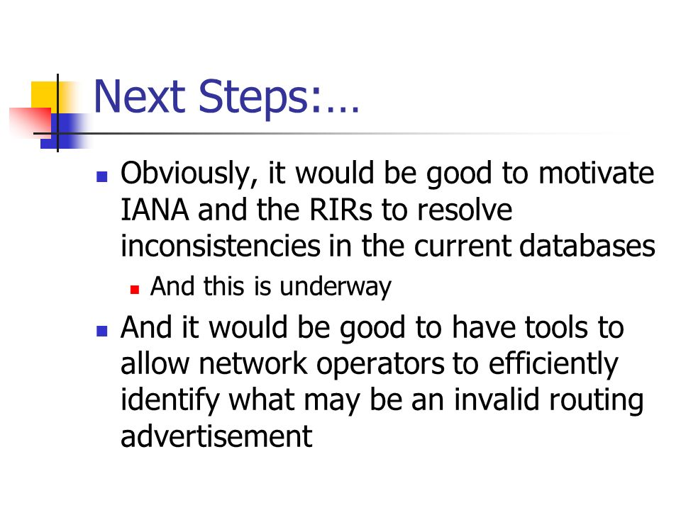 Next Steps:… Obviously, it would be good to motivate IANA and the RIRs to resolve inconsistencies in the current databases And this is underway And it would be good to have tools to allow network operators to efficiently identify what may be an invalid routing advertisement