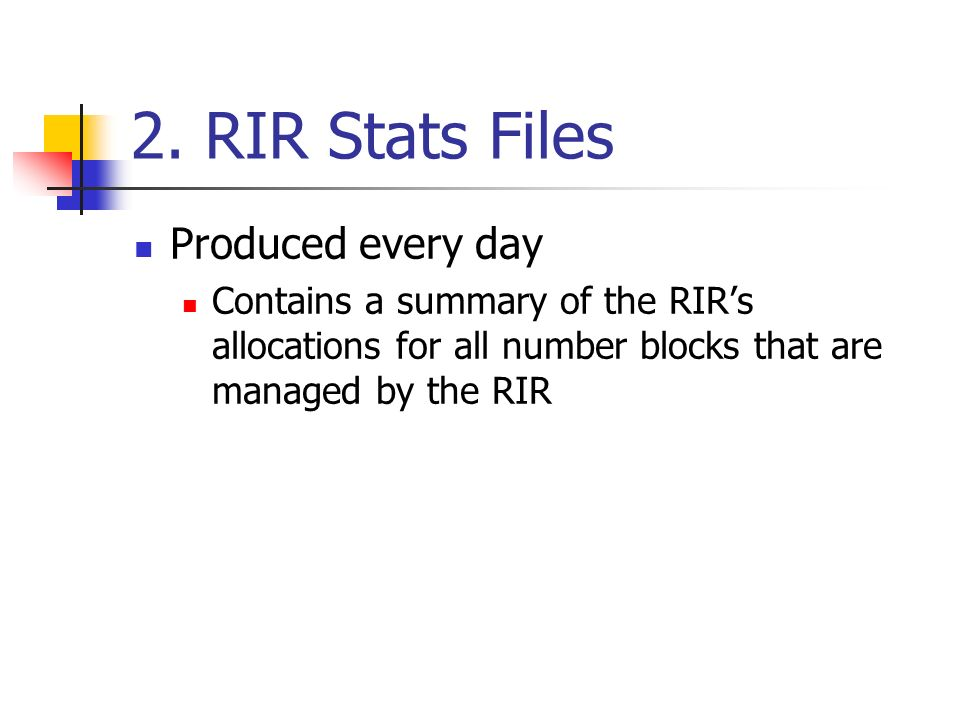 2. RIR Stats Files Produced every day Contains a summary of the RIRs allocations for all number blocks that are managed by the RIR