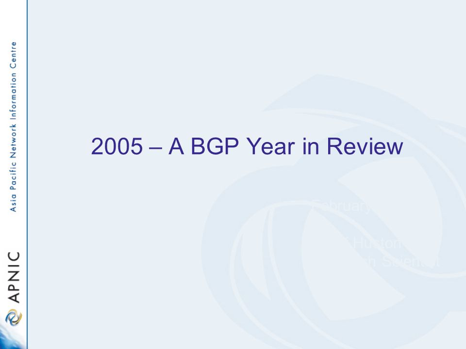 2005 – A BGP Year in Review February 2006 Geoff Huston Research Scientist APNIC
