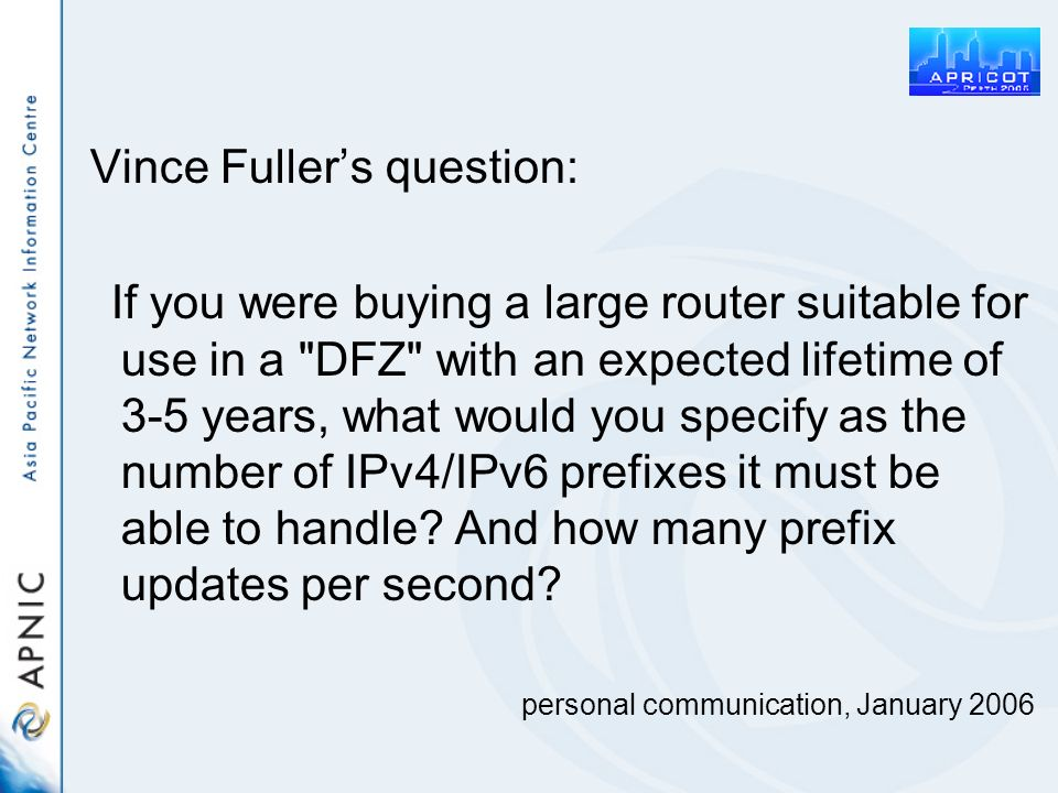 Vince Fullers question: If you were buying a large router suitable for use in a DFZ with an expected lifetime of 3-5 years, what would you specify as the number of IPv4/IPv6 prefixes it must be able to handle.