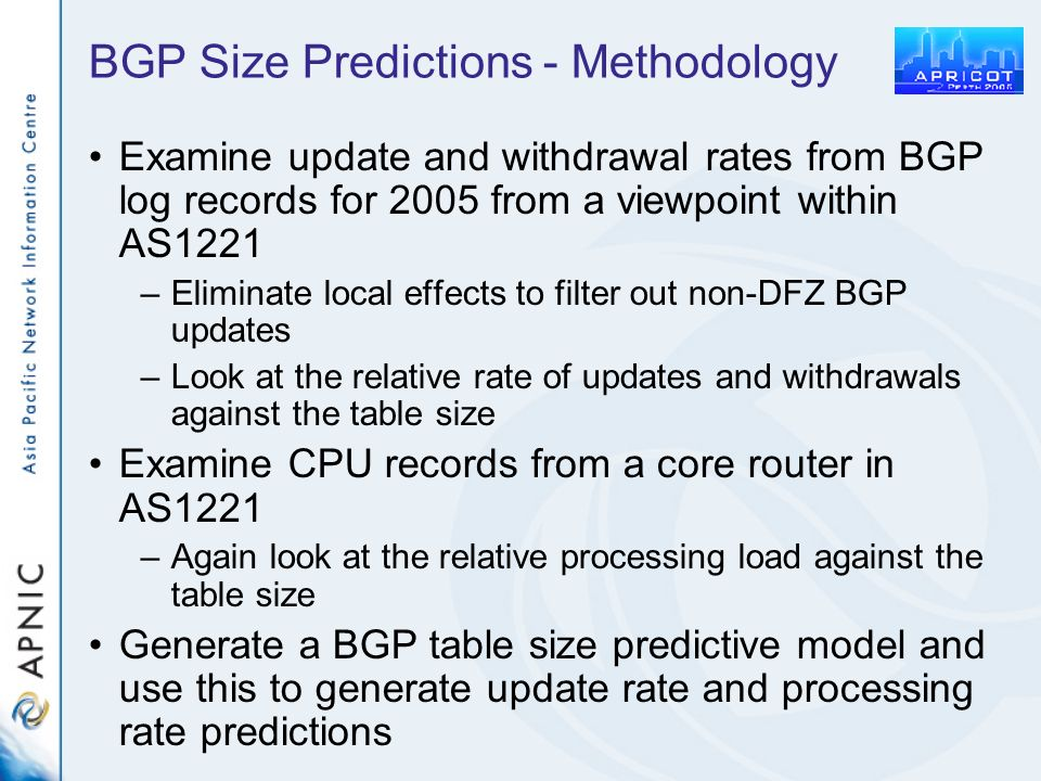 BGP Size Predictions - Methodology Examine update and withdrawal rates from BGP log records for 2005 from a viewpoint within AS1221 –Eliminate local effects to filter out non-DFZ BGP updates –Look at the relative rate of updates and withdrawals against the table size Examine CPU records from a core router in AS1221 –Again look at the relative processing load against the table size Generate a BGP table size predictive model and use this to generate update rate and processing rate predictions