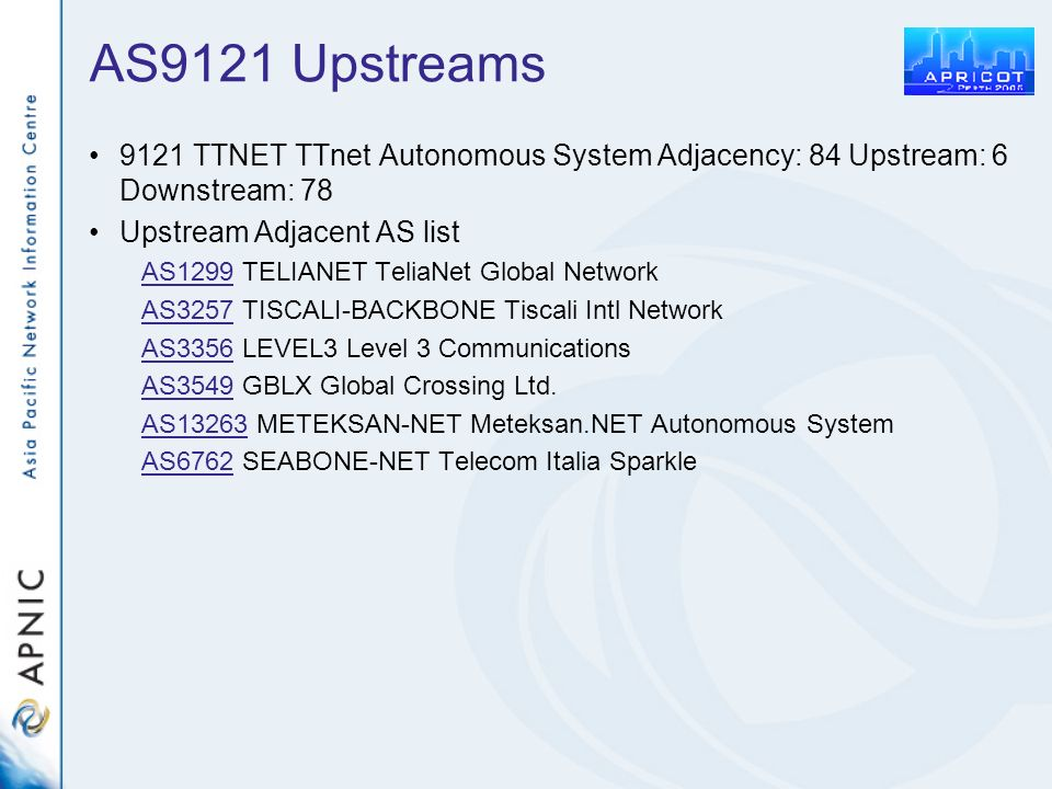 AS9121 Upstreams 9121 TTNET TTnet Autonomous System Adjacency: 84 Upstream: 6 Downstream: 78 Upstream Adjacent AS list AS1299AS1299 TELIANET TeliaNet Global Network AS3257AS3257 TISCALI-BACKBONE Tiscali Intl Network AS3356AS3356 LEVEL3 Level 3 Communications AS3549AS3549 GBLX Global Crossing Ltd.