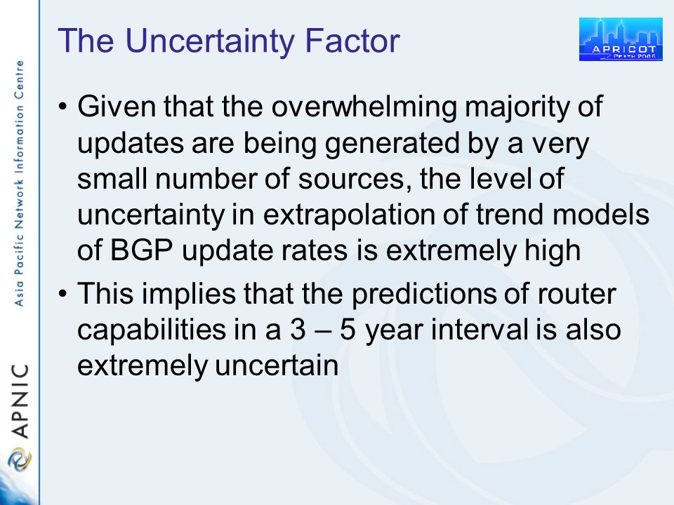 The Uncertainty Factor Given that the overwhelming majority of updates are being generated by a very small number of sources, the level of uncertainty in extrapolation of trend models of BGP update rates is extremely high This implies that the predictions of router capabilities in a 3 – 5 year interval is also extremely uncertain