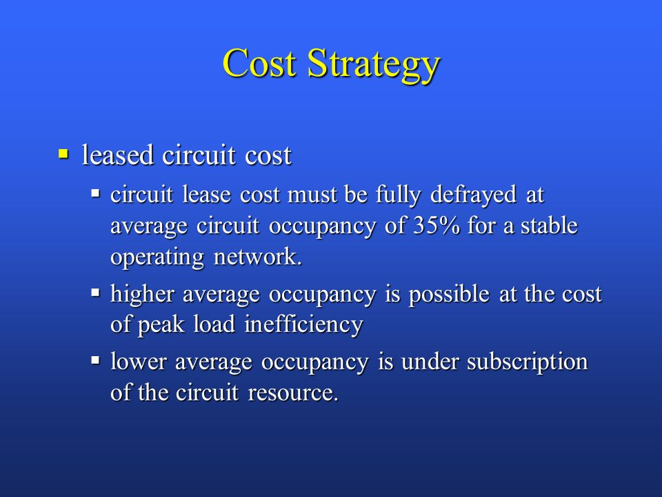 Cost Strategy leased circuit cost leased circuit cost circuit lease cost must be fully defrayed at average circuit occupancy of 35% for a stable operating network.