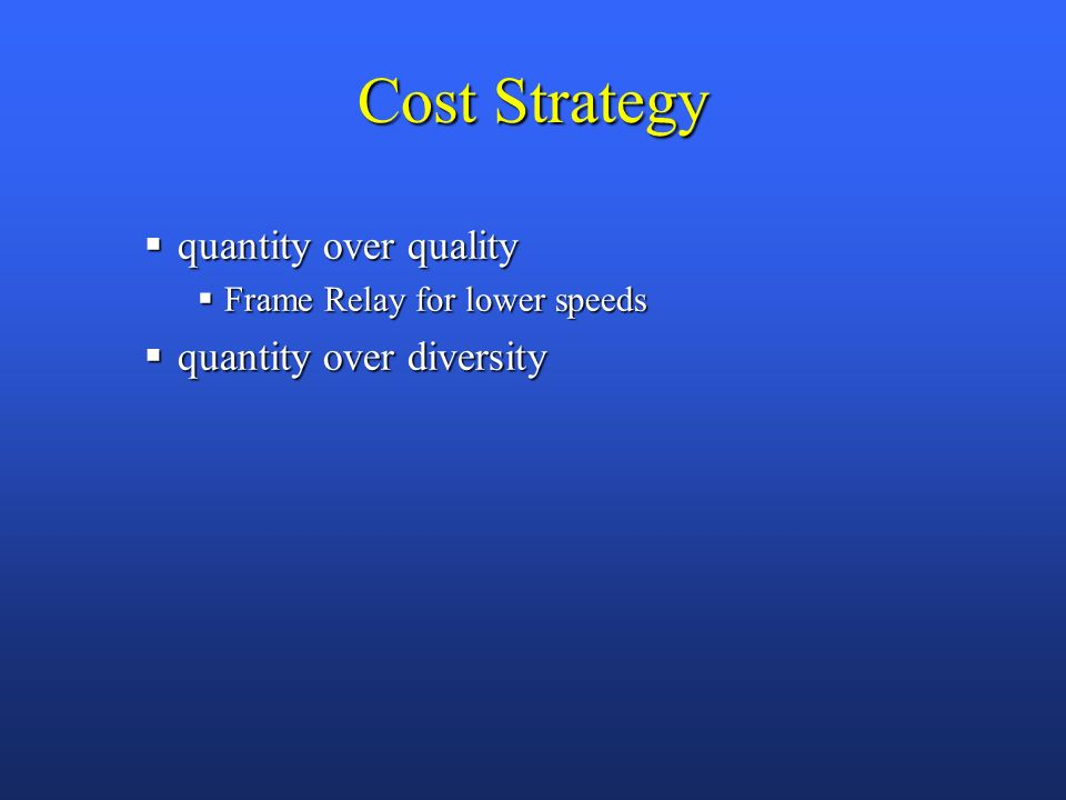 Cost Strategy quantity over quality quantity over quality Frame Relay for lower speeds Frame Relay for lower speeds quantity over diversity quantity over diversity