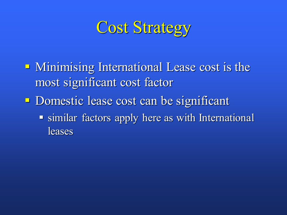Cost Strategy Minimising International Lease cost is the most significant cost factor Minimising International Lease cost is the most significant cost factor Domestic lease cost can be significant Domestic lease cost can be significant similar factors apply here as with International leases similar factors apply here as with International leases