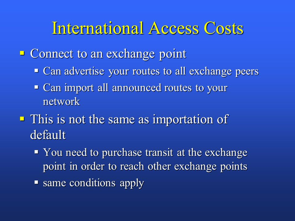 International Access Costs Connect to an exchange point Connect to an exchange point Can advertise your routes to all exchange peers Can advertise your routes to all exchange peers Can import all announced routes to your network Can import all announced routes to your network This is not the same as importation of default This is not the same as importation of default You need to purchase transit at the exchange point in order to reach other exchange points You need to purchase transit at the exchange point in order to reach other exchange points same conditions apply same conditions apply