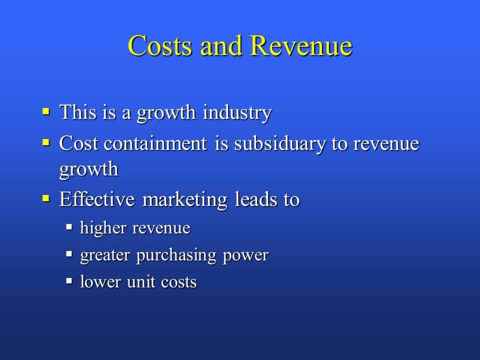 Costs and Revenue This is a growth industry This is a growth industry Cost containment is subsiduary to revenue growth Cost containment is subsiduary to revenue growth Effective marketing leads to Effective marketing leads to higher revenue higher revenue greater purchasing power greater purchasing power lower unit costs lower unit costs