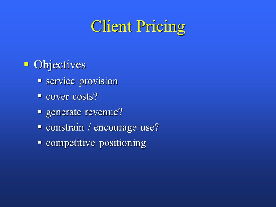 Client Pricing Objectives Objectives service provision service provision cover costs.