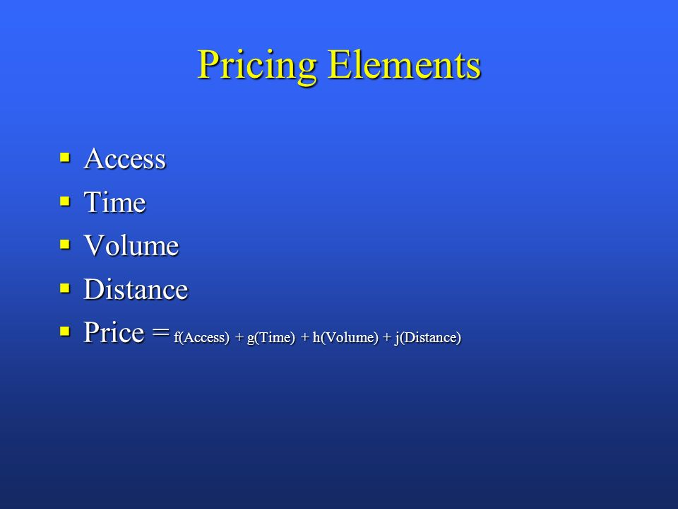 Pricing Elements Access Access Time Time Volume Volume Distance Distance Price = f(Access) + g(Time) + h(Volume) + j(Distance) Price = f(Access) + g(Time) + h(Volume) + j(Distance)