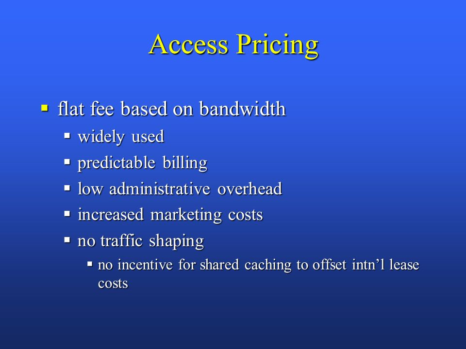 Access Pricing flat fee based on bandwidth flat fee based on bandwidth widely used widely used predictable billing predictable billing low administrative overhead low administrative overhead increased marketing costs increased marketing costs no traffic shaping no traffic shaping no incentive for shared caching to offset intnl lease costs no incentive for shared caching to offset intnl lease costs