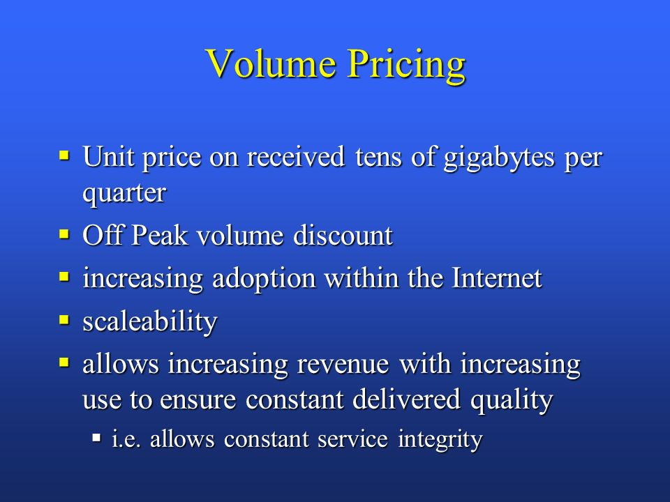 Volume Pricing Unit price on received tens of gigabytes per quarter Unit price on received tens of gigabytes per quarter Off Peak volume discount Off Peak volume discount increasing adoption within the Internet increasing adoption within the Internet scaleability scaleability allows increasing revenue with increasing use to ensure constant delivered quality allows increasing revenue with increasing use to ensure constant delivered quality i.e.