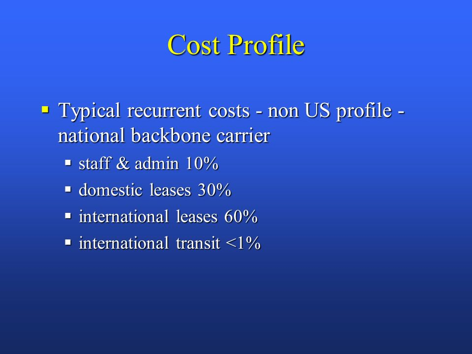 Cost Profile Typical recurrent costs - non US profile - national backbone carrier Typical recurrent costs - non US profile - national backbone carrier staff & admin 10% staff & admin 10% domestic leases 30% domestic leases 30% international leases 60% international leases 60% international transit <1% international transit <1%