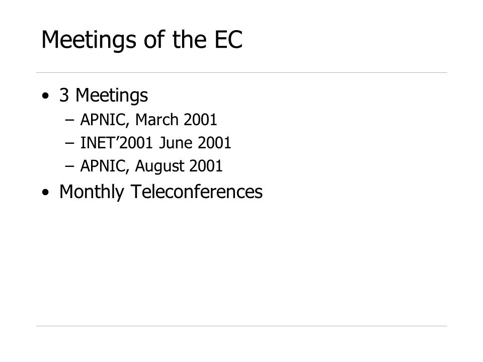 Meetings of the EC 3 Meetings –APNIC, March 2001 –INET2001 June 2001 –APNIC, August 2001 Monthly Teleconferences