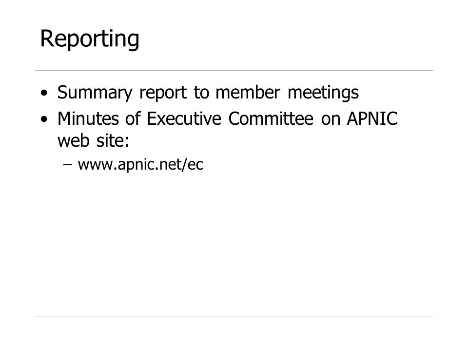 Reporting Summary report to member meetings Minutes of Executive Committee on APNIC web site: –www.apnic.net/ec