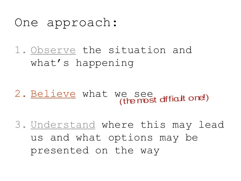 One approach: 1.Observe the situation and whats happening 2.Believe what we see 3.Understand where this may lead us and what options may be presented