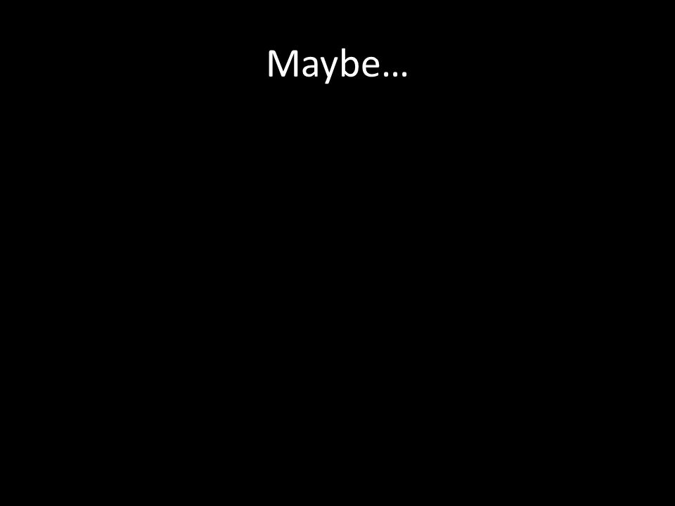 Maybe…