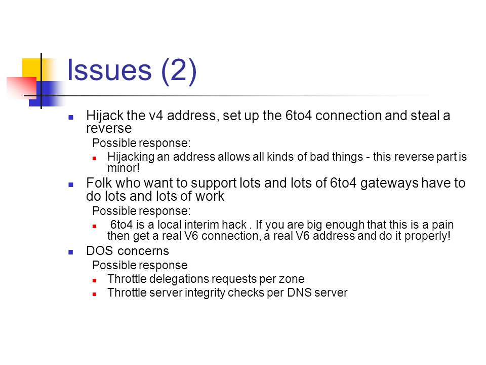 Issues (2) Hijack the v4 address, set up the 6to4 connection and steal a reverse Possible response: Hijacking an address allows all kinds of bad things - this reverse part is minor.